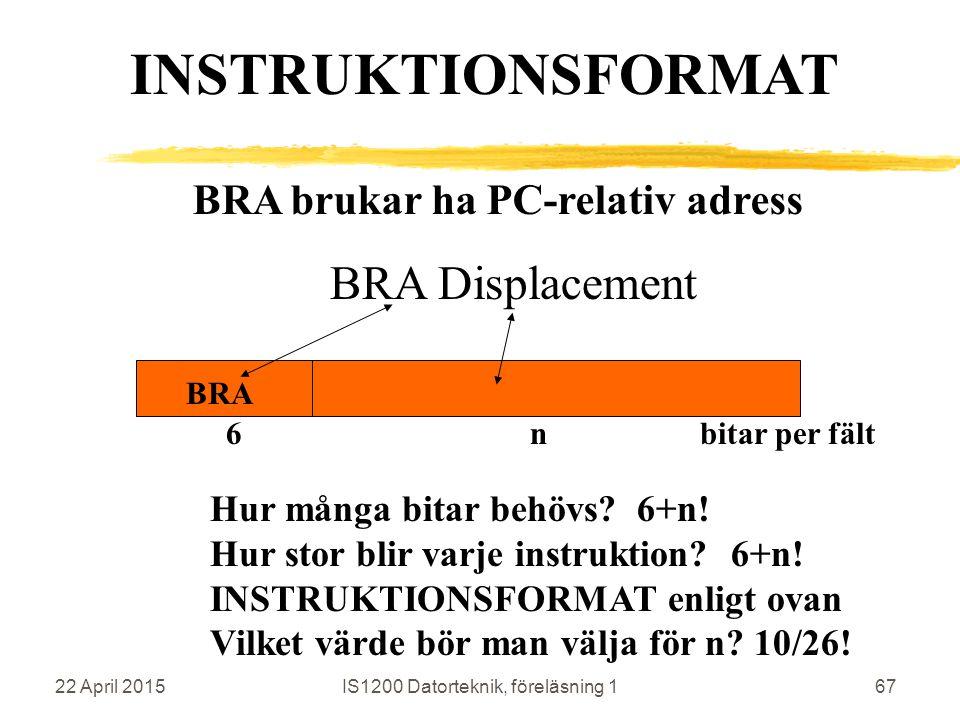 22 April 2015IS1200 Datorteknik, föreläsning 167 BRA brukar ha PC-relativ adress BRA Displacement BRA INSTRUKTIONSFORMAT 6 n bitar per fält Hur många bitar behövs.