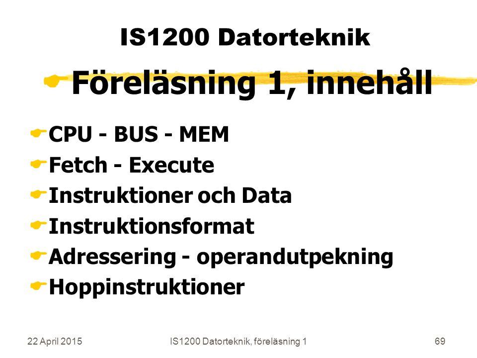 22 April 2015IS1200 Datorteknik, föreläsning 169 IS1200 Datorteknik  Föreläsning 1, innehåll  CPU - BUS - MEM  Fetch - Execute  Instruktioner och Data  Instruktionsformat  Adressering - operandutpekning  Hoppinstruktioner