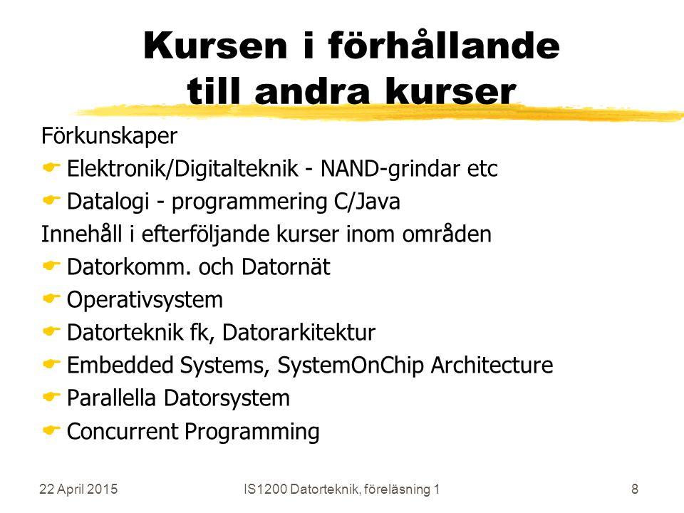 22 April 2015IS1200 Datorteknik, föreläsning 18 Kursen i förhållande till andra kurser Förkunskaper  Elektronik/Digitalteknik - NAND-grindar etc  Datalogi - programmering C/Java Innehåll i efterföljande kurser inom områden  Datorkomm.