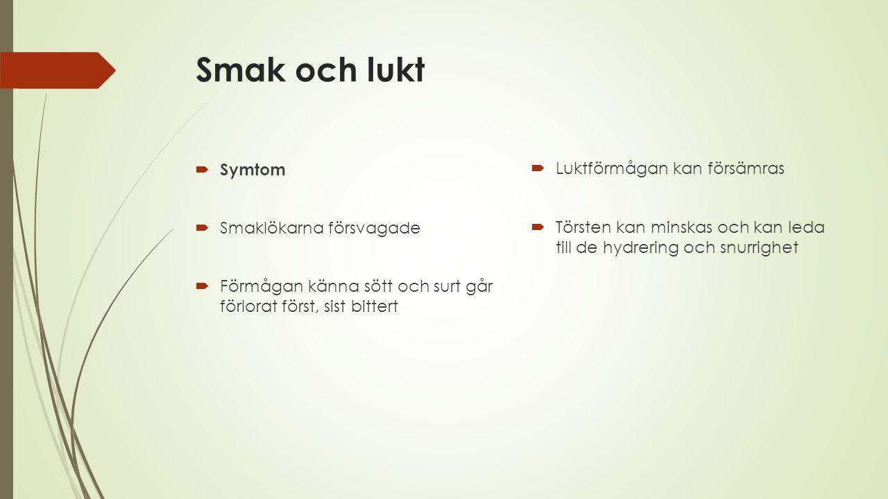Smak och lukt  Symtom  Smaklökarna försvagade  Förmågan känna sött och surt går förlorat först, sist bittert  Luktförmågan kan försämras  Törsten