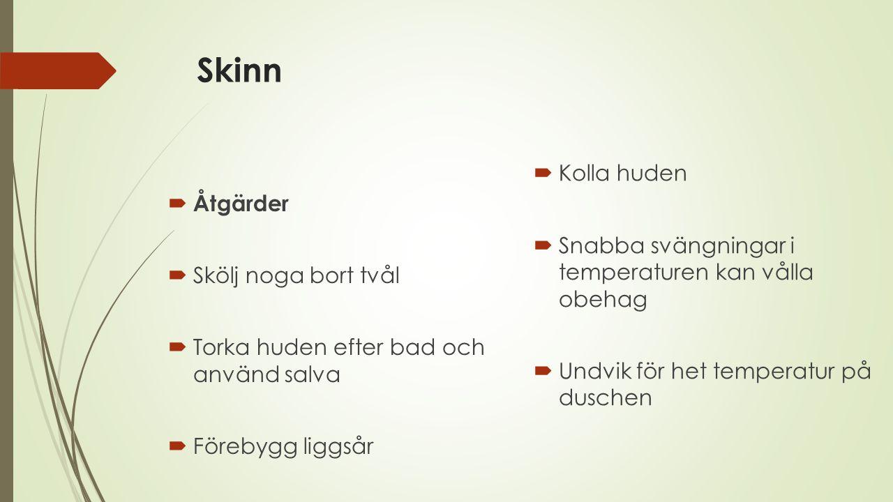 Skinn  Åtgärder  Skölj noga bort tvål  Torka huden efter bad och använd salva  Förebygg liggsår  Kolla huden  Snabba svängningar i temperaturen