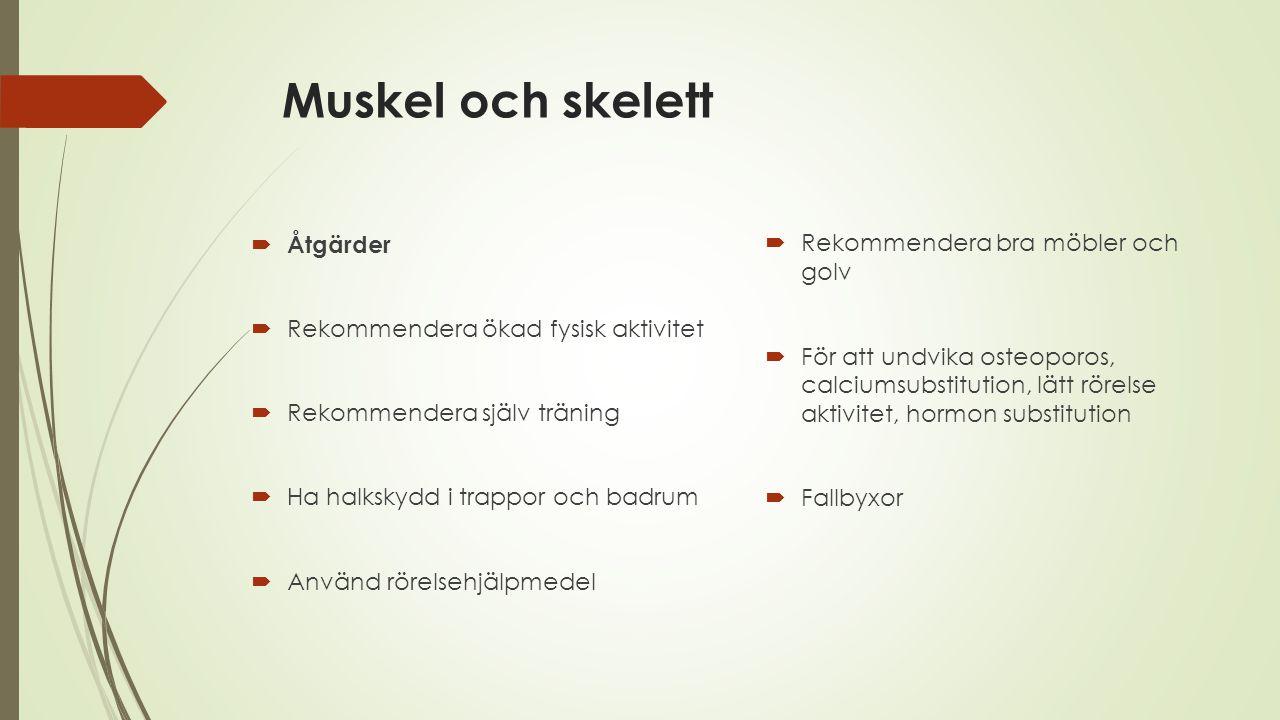 Muskel och skelett  Åtgärder  Rekommendera ökad fysisk aktivitet  Rekommendera själv träning  Ha halkskydd i trappor och badrum  Använd rörelsehj