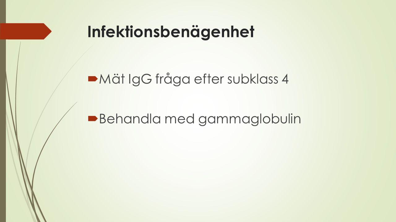 Infektionsbenägenhet  Mät IgG fråga efter subklass 4  Behandla med gammaglobulin
