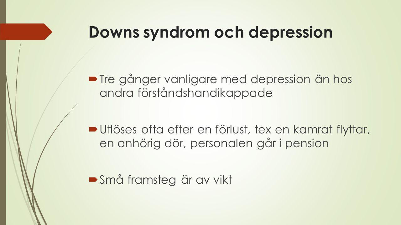 Downs syndrom och depression  Tre gånger vanligare med depression än hos andra förståndshandikappade  Utlöses ofta efter en förlust, tex en kamrat f