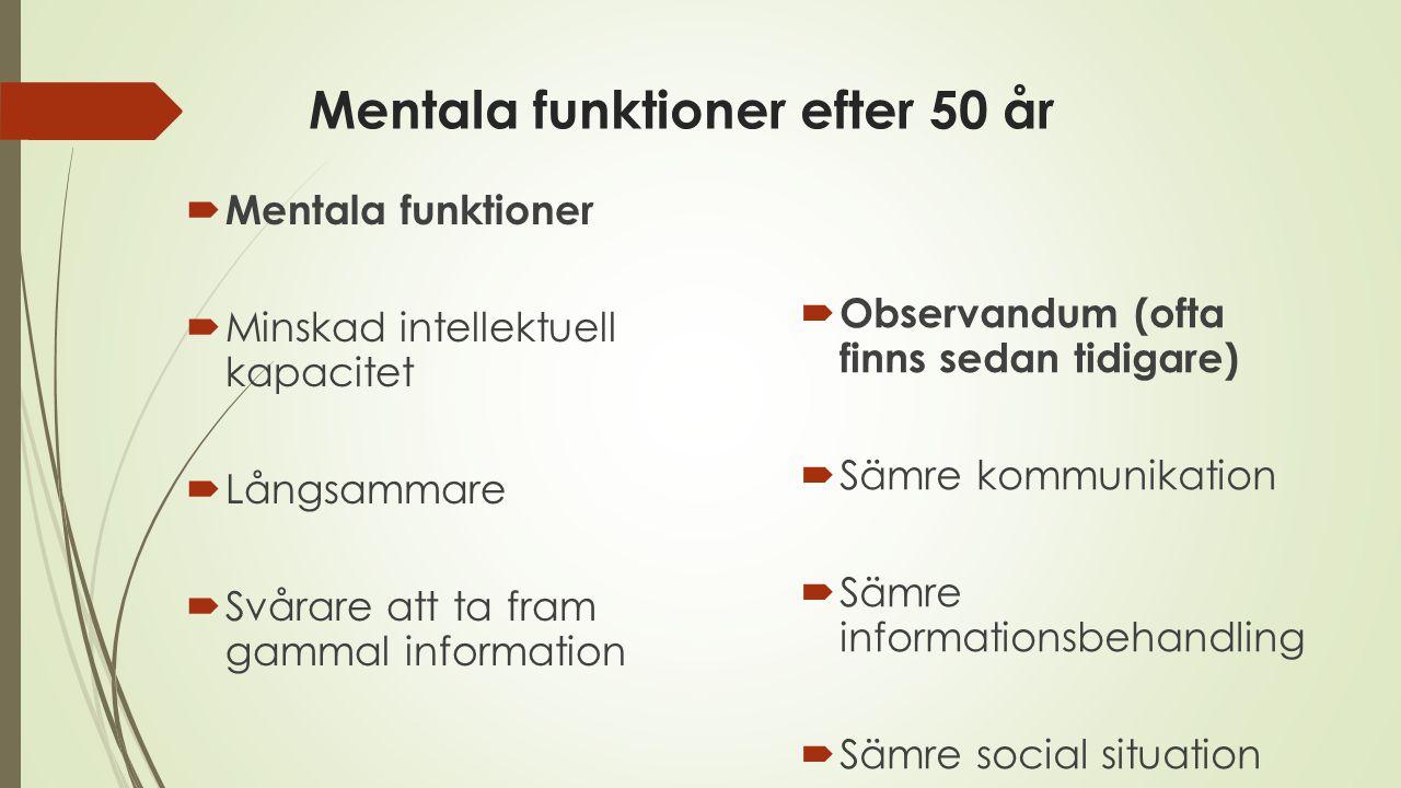 Mentala funktioner efter 50 år  Mentala funktioner  Minskad intellektuell kapacitet  Långsammare  Svårare att ta fram gammal information  Observa