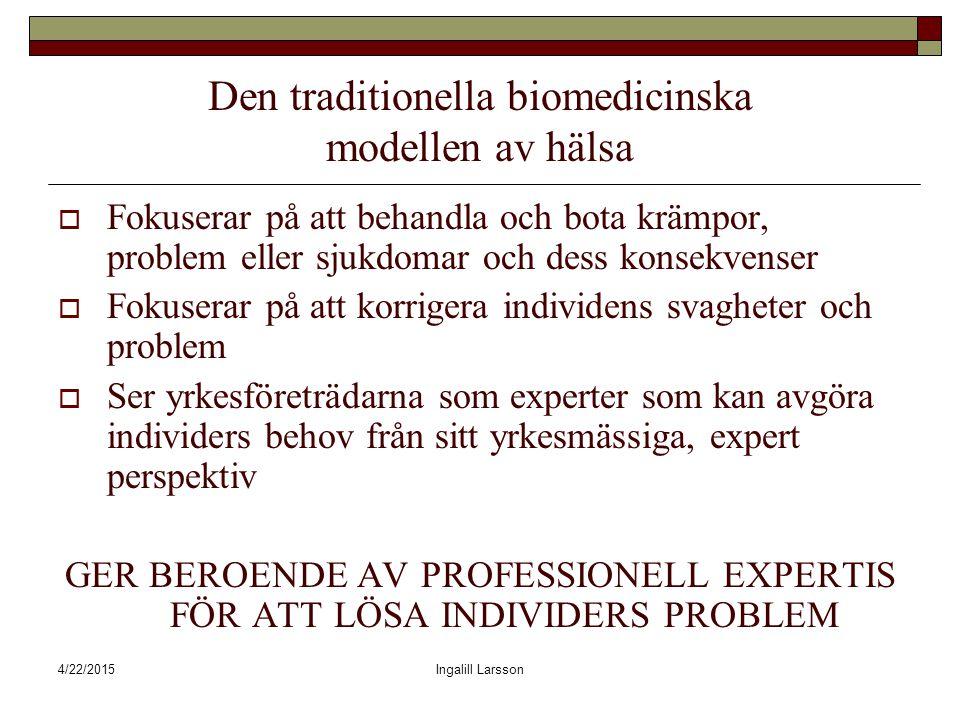 4/22/2015Ingalill Larsson Den traditionella biomedicinska modellen av hälsa  Fokuserar på att behandla och bota krämpor, problem eller sjukdomar och dess konsekvenser  Fokuserar på att korrigera individens svagheter och problem  Ser yrkesföreträdarna som experter som kan avgöra individers behov från sitt yrkesmässiga, expert perspektiv GER BEROENDE AV PROFESSIONELL EXPERTIS FÖR ATT LÖSA INDIVIDERS PROBLEM