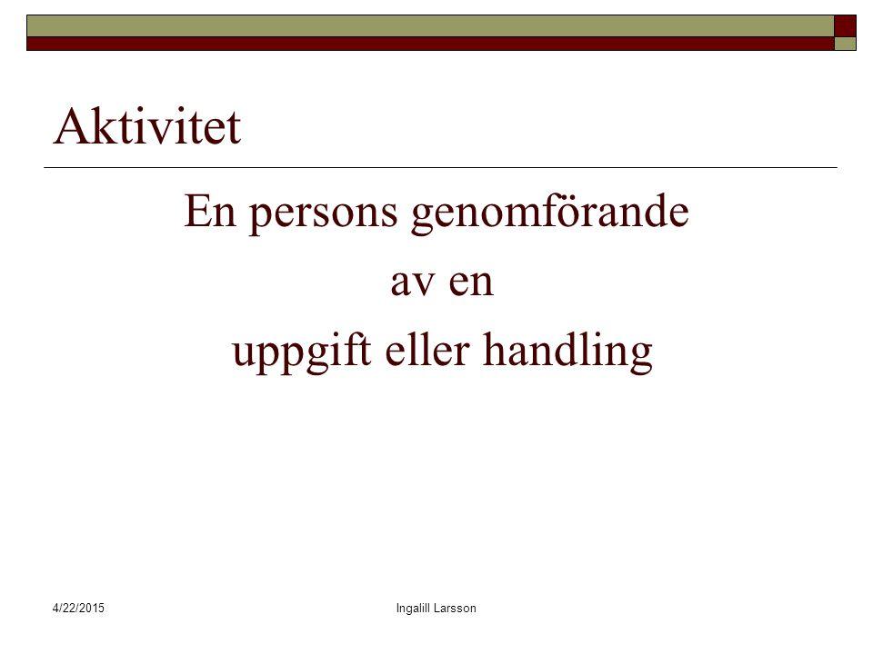 4/22/2015Ingalill Larsson Aktivitet En persons genomförande av en uppgift eller handling