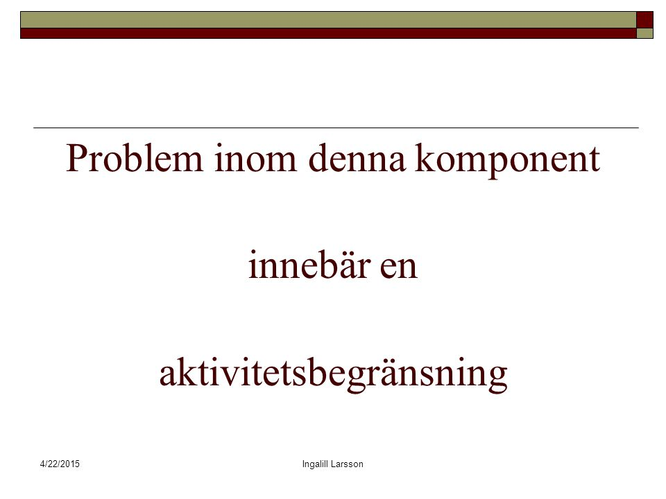 4/22/2015Ingalill Larsson Problem inom denna komponent innebär en aktivitetsbegränsning