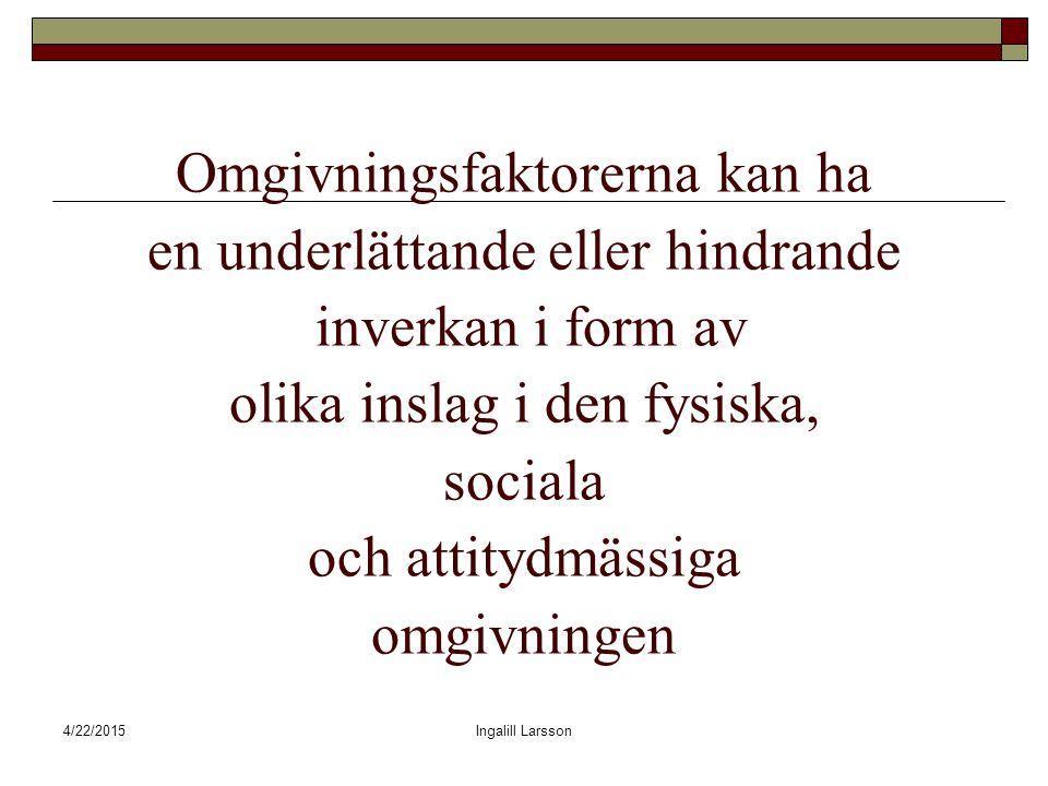 4/22/2015Ingalill Larsson Omgivningsfaktorerna kan ha en underlättande eller hindrande inverkan i form av olika inslag i den fysiska, sociala och attitydmässiga omgivningen