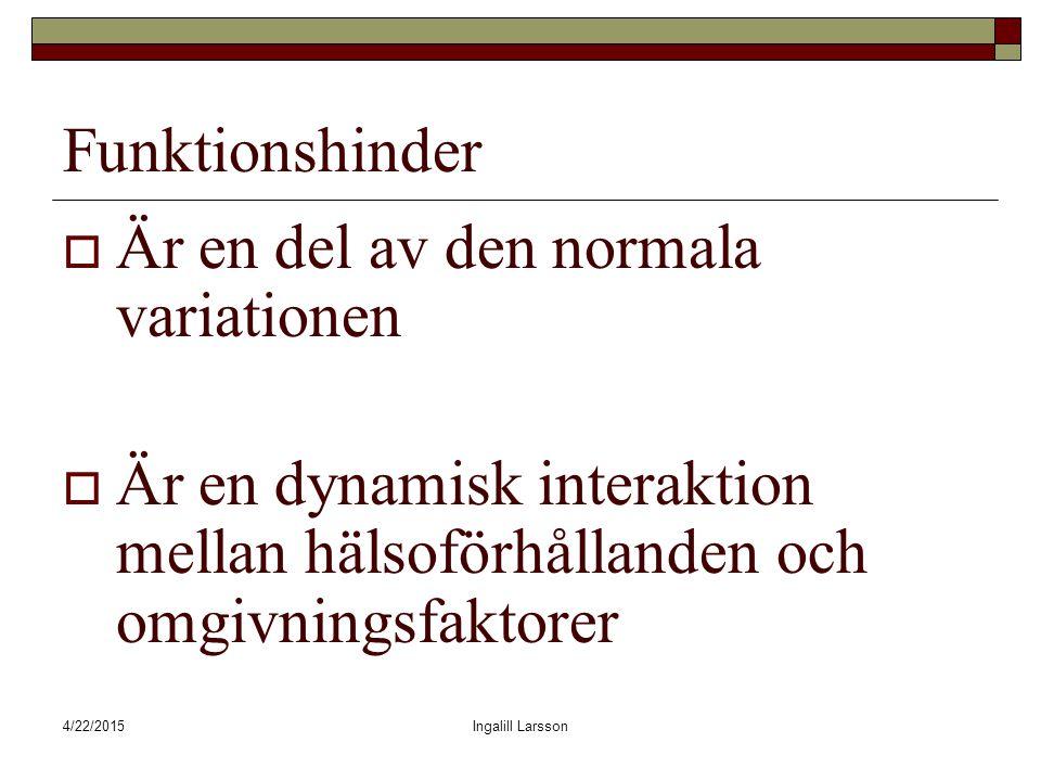 4/22/2015Ingalill Larsson Funktionshinder  Är en del av den normala variationen  Är en dynamisk interaktion mellan hälsoförhållanden och omgivningsfaktorer