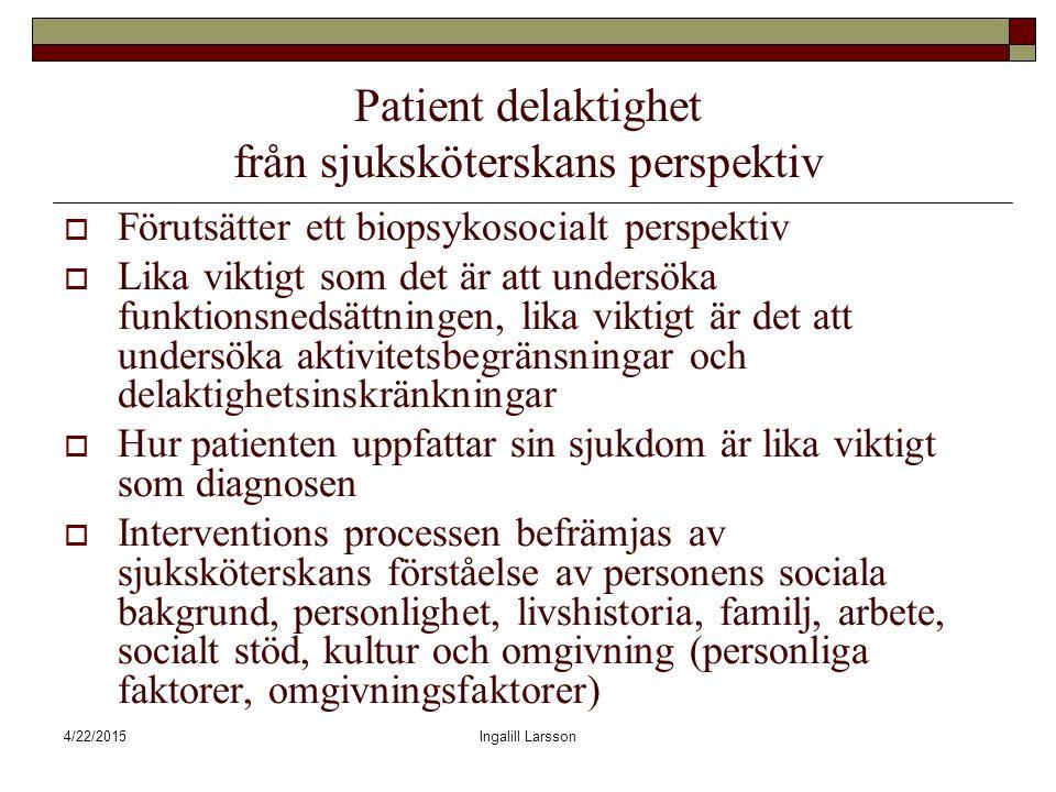 4/22/2015Ingalill Larsson Patient delaktighet från sjuksköterskans perspektiv  Förutsätter ett biopsykosocialt perspektiv  Lika viktigt som det är att undersöka funktionsnedsättningen, lika viktigt är det att undersöka aktivitetsbegränsningar och delaktighetsinskränkningar  Hur patienten uppfattar sin sjukdom är lika viktigt som diagnosen  Interventions processen befrämjas av sjuksköterskans förståelse av personens sociala bakgrund, personlighet, livshistoria, familj, arbete, socialt stöd, kultur och omgivning (personliga faktorer, omgivningsfaktorer)