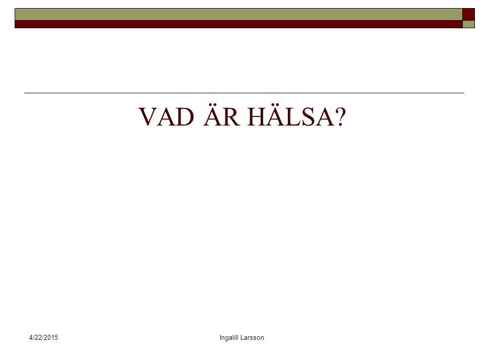 4/22/2015Ingalill Larsson VAD ÄR HÄLSA?