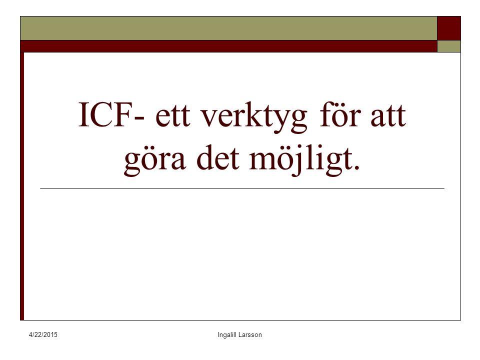 4/22/2015Ingalill Larsson ICF- ett verktyg för att göra det möjligt.