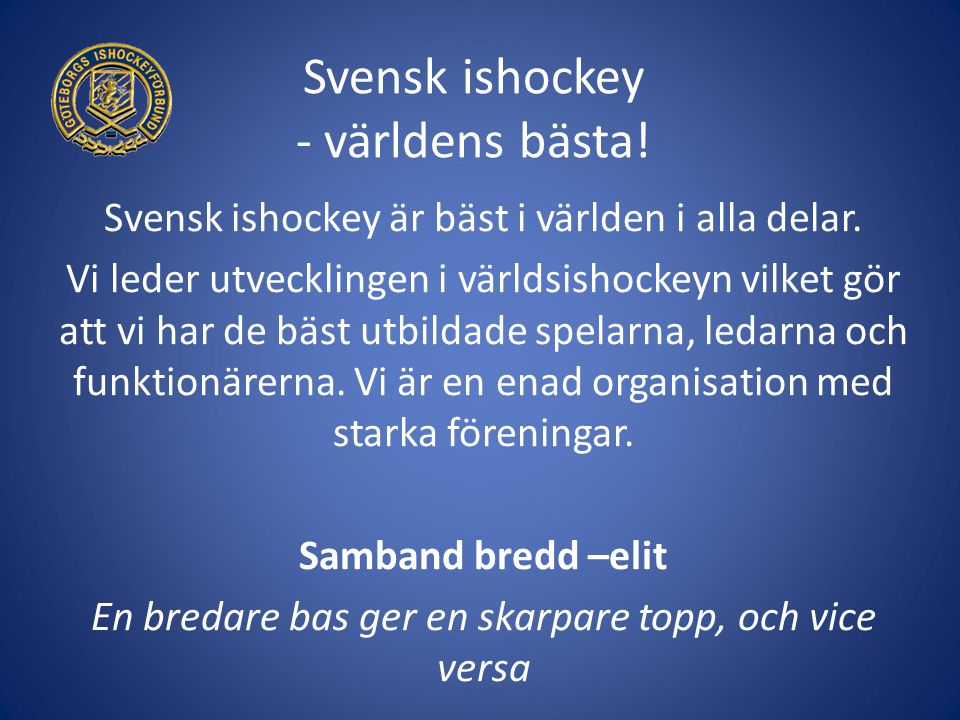 Svensk ishockey - världens bästa! Svensk ishockey är bäst i världen i alla delar. Vi leder utvecklingen i världsishockeyn vilket gör att vi har de bäs