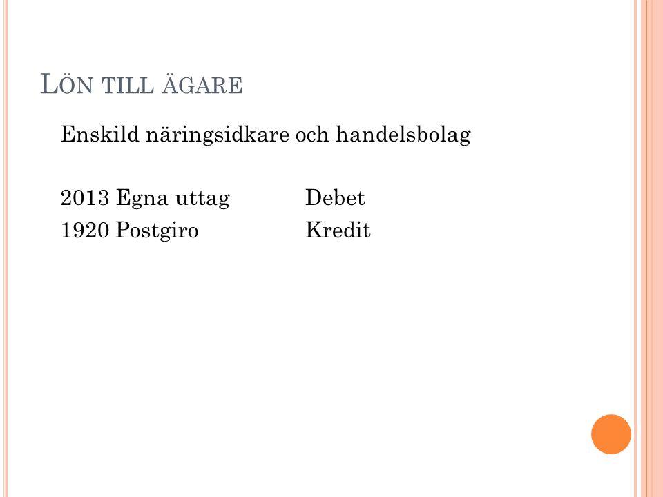 L ÖN TILL ÄGARE Enskild näringsidkare och handelsbolag 2013 Egna uttagDebet 1920 PostgiroKredit