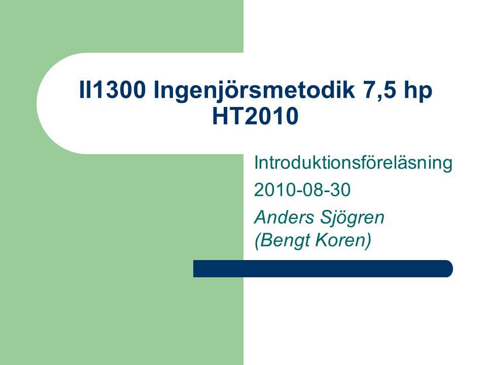 II1300 Ingenjörsmetodik 7,5 hp HT2010 Introduktionsföreläsning 2010-08-30 Anders Sjögren (Bengt Koren)