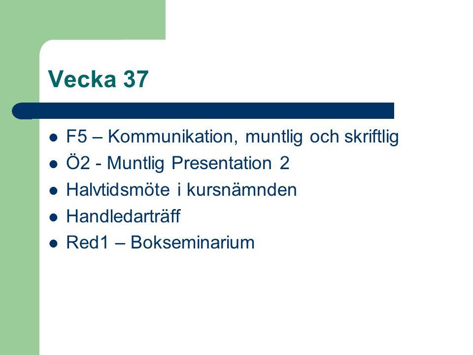 Vecka 37 F5 – Kommunikation, muntlig och skriftlig Ö2 - Muntlig Presentation 2 Halvtidsmöte i kursnämnden Handledarträff Red1 – Bokseminarium