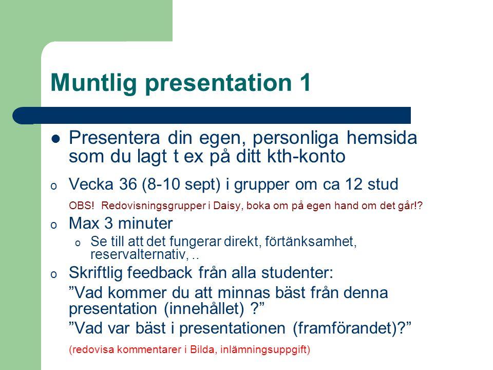 Muntlig presentation 1 Presentera din egen, personliga hemsida som du lagt t ex på ditt kth-konto o Vecka 36 (8-10 sept) i grupper om ca 12 stud OBS!