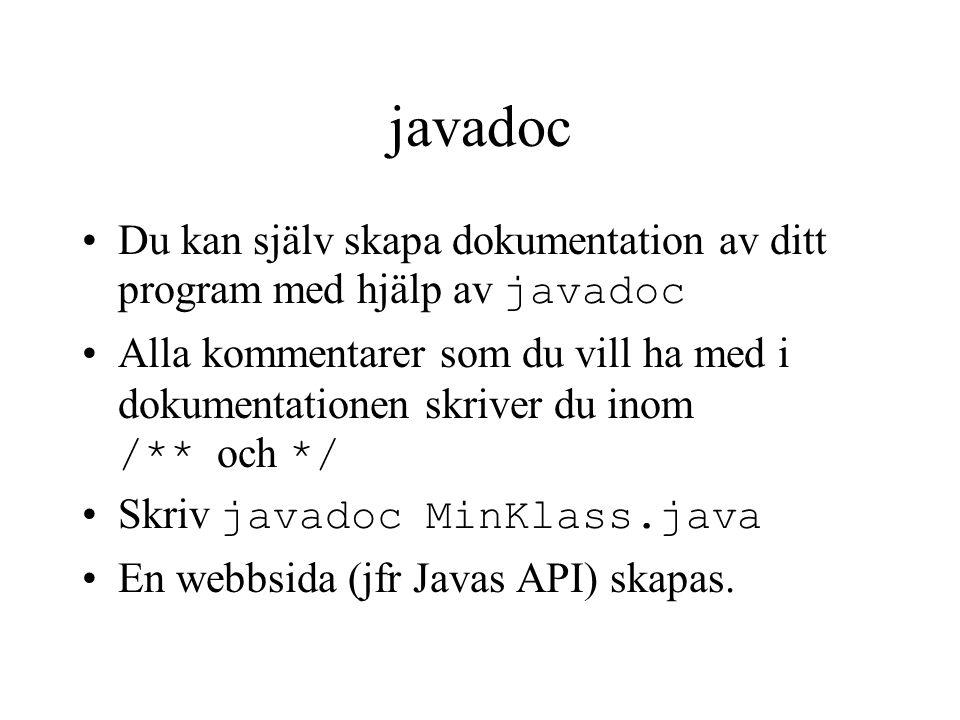 javadoc Du kan själv skapa dokumentation av ditt program med hjälp av javadoc Alla kommentarer som du vill ha med i dokumentationen skriver du inom /** och */ Skriv javadoc MinKlass.java En webbsida (jfr Javas API) skapas.