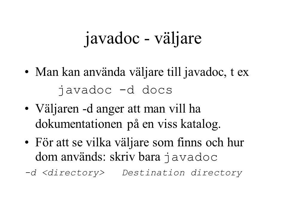 javadoc - väljare Man kan använda väljare till javadoc, t ex javadoc -d docs Väljaren -d anger att man vill ha dokumentationen på en viss katalog.
