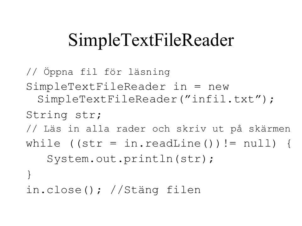 SimpleTextFileWriter // Öppna fil för utskrift SimpleTextFileWriter out = new SimpleTextFileWriter ( utfil.txt ); out.println( Detta skrivs på filen! ); System.out.println( Detta på skärmen ); // Stäng filen out.close();