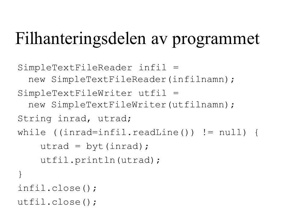 Filhanteringsdelen av programmet SimpleTextFileReader infil = new SimpleTextFileReader(infilnamn); SimpleTextFileWriter utfil = new SimpleTextFileWriter(utfilnamn); String inrad, utrad; while ((inrad=infil.readLine()) != null) { utrad = byt(inrad); utfil.println(utrad); } infil.close(); utfil.close();