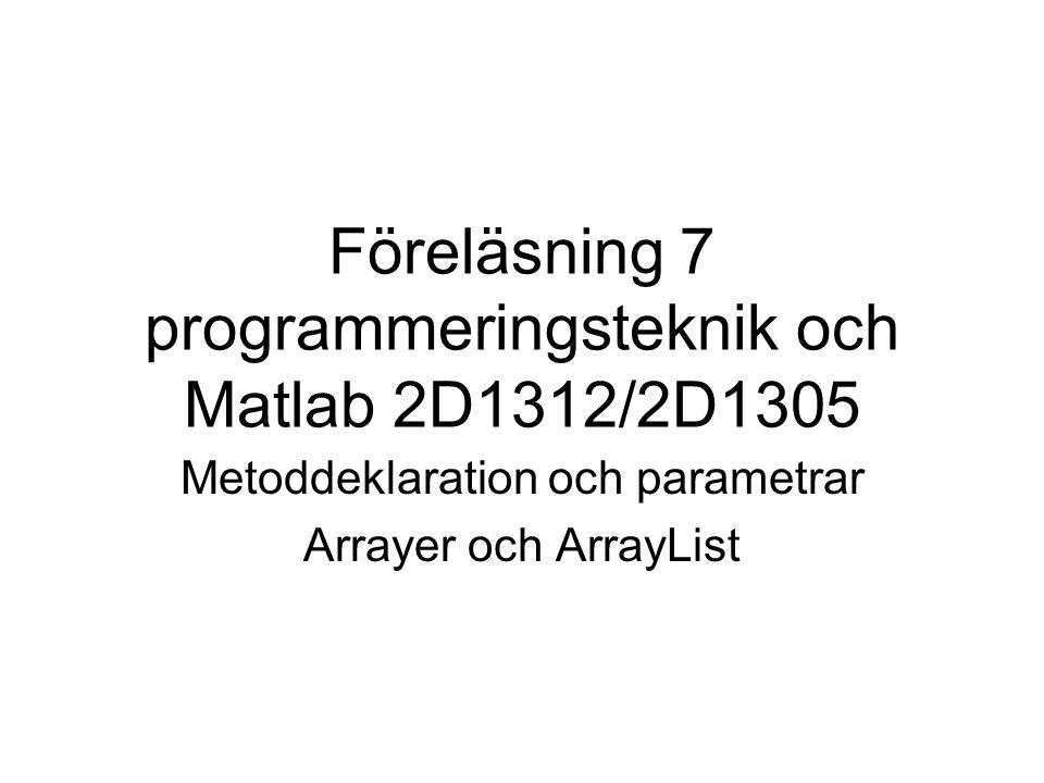 Föreläsning 7 programmeringsteknik och Matlab 2D1312/2D1305 Metoddeklaration och parametrar Arrayer och ArrayList