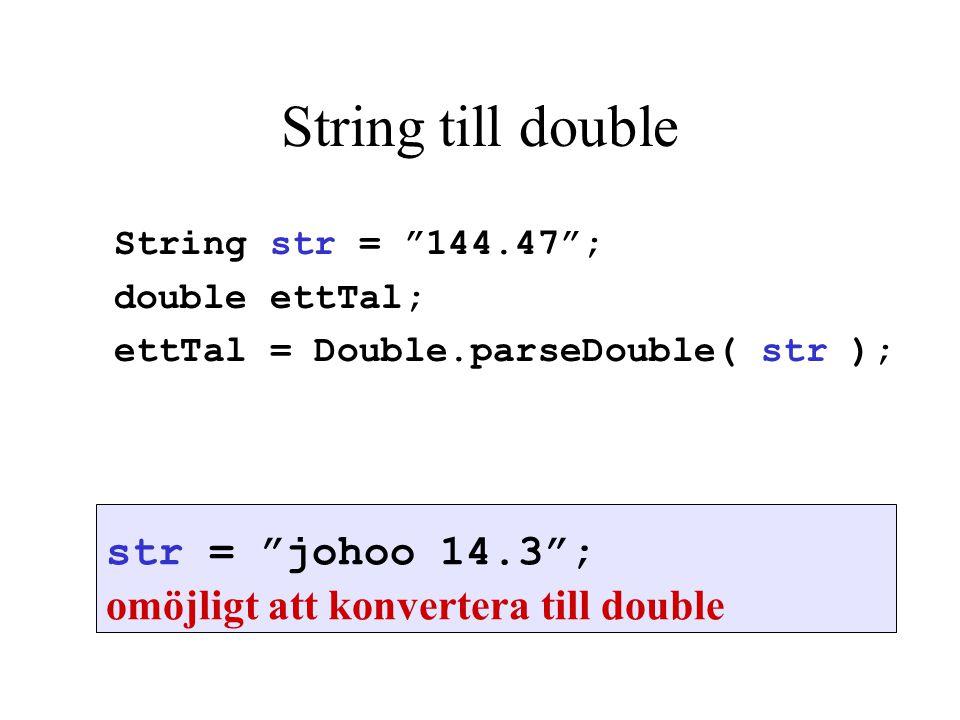 double till String String str; double ettTal = 144.47; str = Double.toString(ettTal); Alla flyttal kan konverteras till String