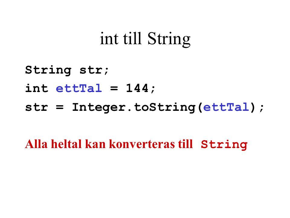 int till String String str; int ettTal = 144; str = Integer.toString(ettTal); Alla heltal kan konverteras till String