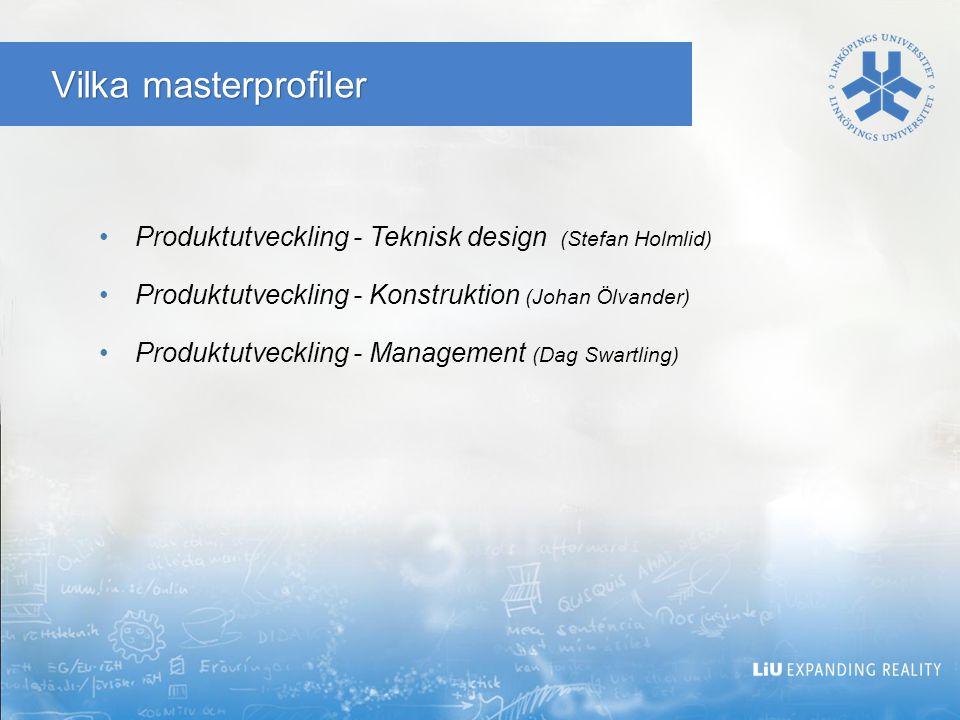 Vilka masterprofiler Produktutveckling - Teknisk design (Stefan Holmlid) Produktutveckling - Konstruktion (Johan Ölvander) Produktutveckling - Management (Dag Swartling)