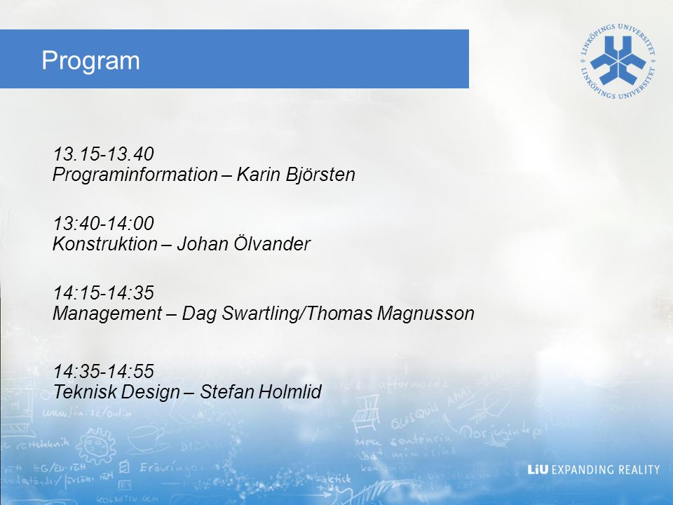 Program 13.15-13.40 Programinformation – Karin Björsten 13:40-14:00 Konstruktion – Johan Ölvander 14:15-14:35 Management – Dag Swartling/Thomas Magnusson 14:35-14:55 Teknisk Design – Stefan Holmlid