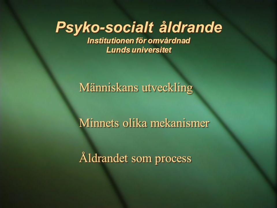 Psyko-socialt åldrande Institutionen för omvårdnad Lunds universitet Människans utveckling Minnets olika mekanismer Åldrandet som process Människans u
