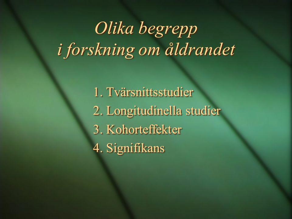 Olika begrepp i forskning om åldrandet 1. Tvärsnittsstudier 2. Longitudinella studier 3. Kohorteffekter 4. Signifikans 1. Tvärsnittsstudier 2. Longitu