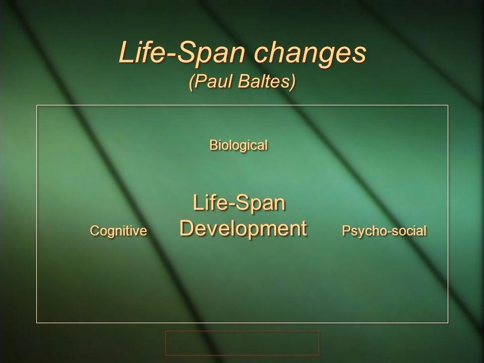 Life-Span changes (Paul Baltes) Biological Life-Span Cognitive Development Psycho-social Biological Life-Span Cognitive Development Psycho-social