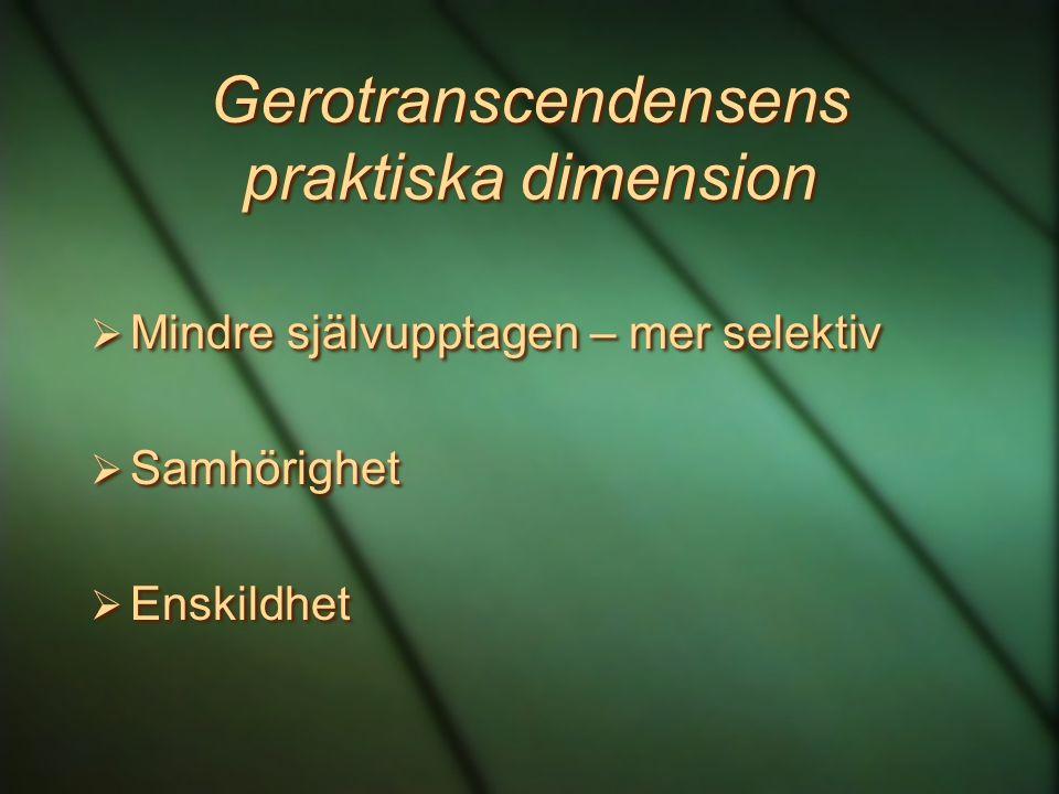 Gerotranscendensens praktiska dimension  Mindre självupptagen – mer selektiv  Samhörighet  Enskildhet  Mindre självupptagen – mer selektiv  Samhö