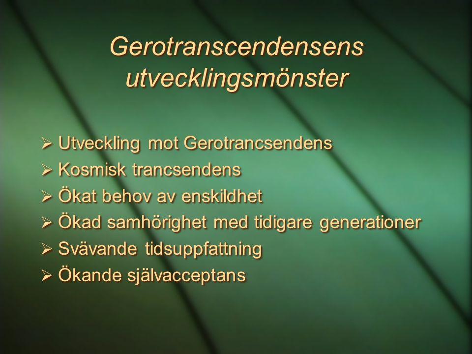 Gerotranscendensens utvecklingsmönster  Utveckling mot Gerotrancsendens  Kosmisk trancsendens  Ökat behov av enskildhet  Ökad samhörighet med tidi