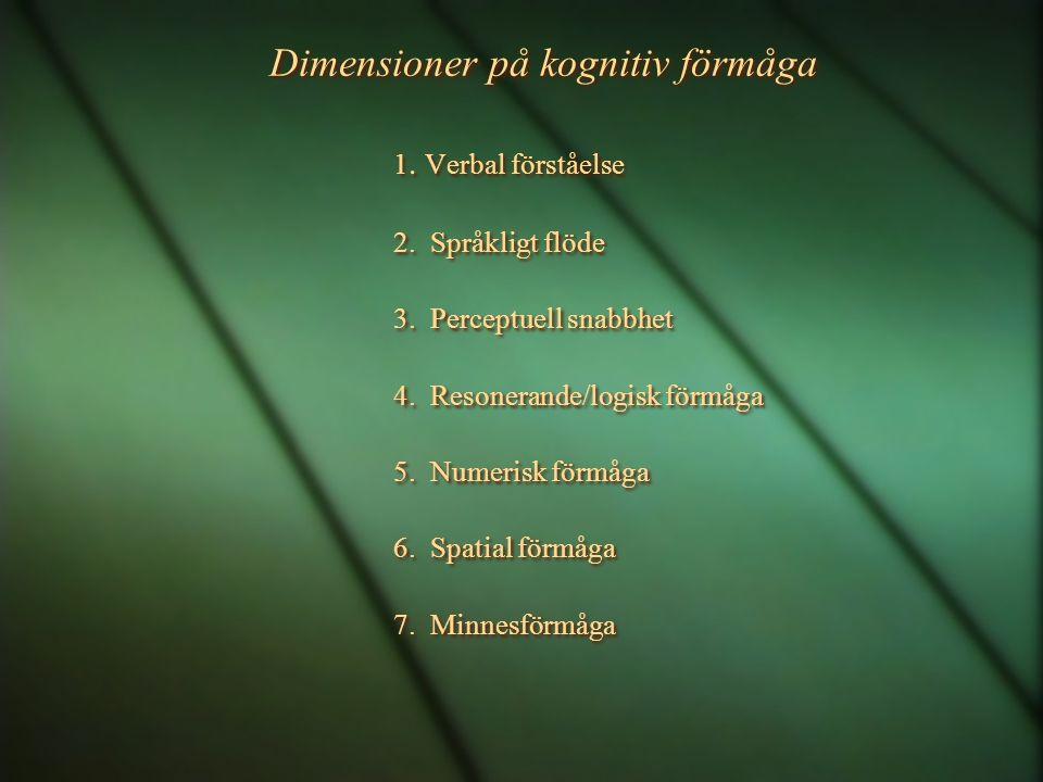 Dimensioner på kognitiv förmåga 1. Verbal förståelse 2. Språkligt flöde 3. Perceptuell snabbhet 4. Resonerande/logisk förmåga 5. Numerisk förmåga 6. S