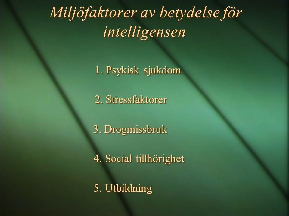 Miljöfaktorer av betydelse för intelligensen 1. Psykisk sjukdom 2. Stressfaktorer 3. Drogmissbruk 4. Social tillhörighet 5. Utbildning 1. Psykisk sjuk