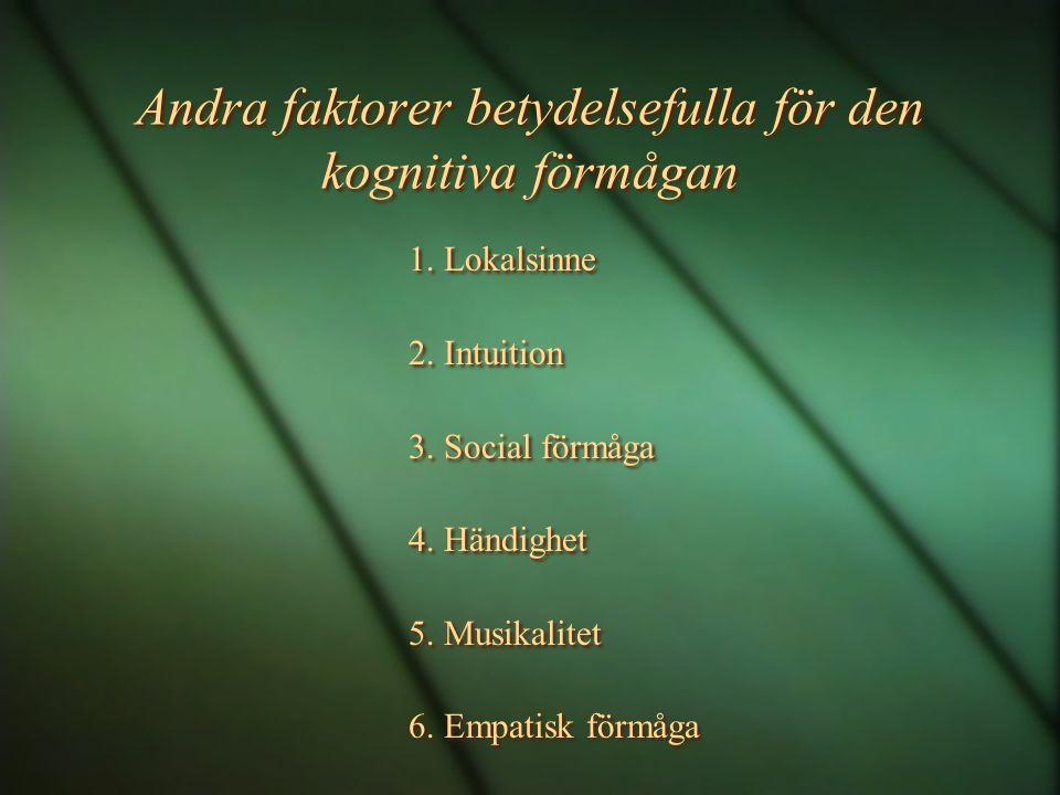 Andra faktorer betydelsefulla för den kognitiva förmågan 1. Lokalsinne 2. Intuition 3. Social förmåga 4. Händighet 5. Musikalitet 6. Empatisk förmåga