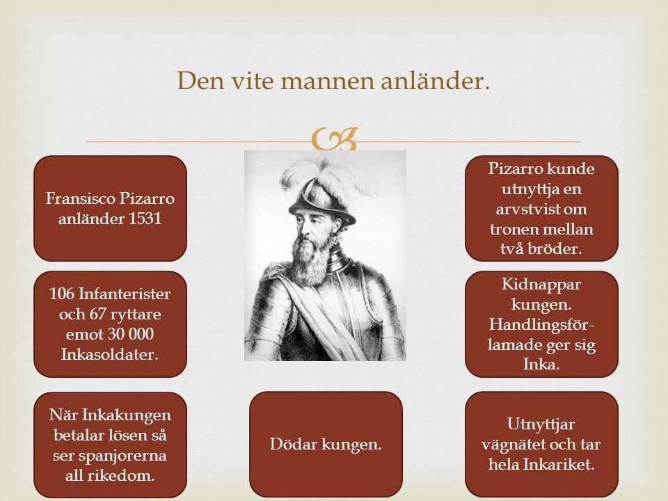  Den vite mannen anländer. Fransisco Pizarro anländer 1531 Pizarro kunde utnyttja en arvstvist om tronen mellan två bröder. 106 Infanterister och 67