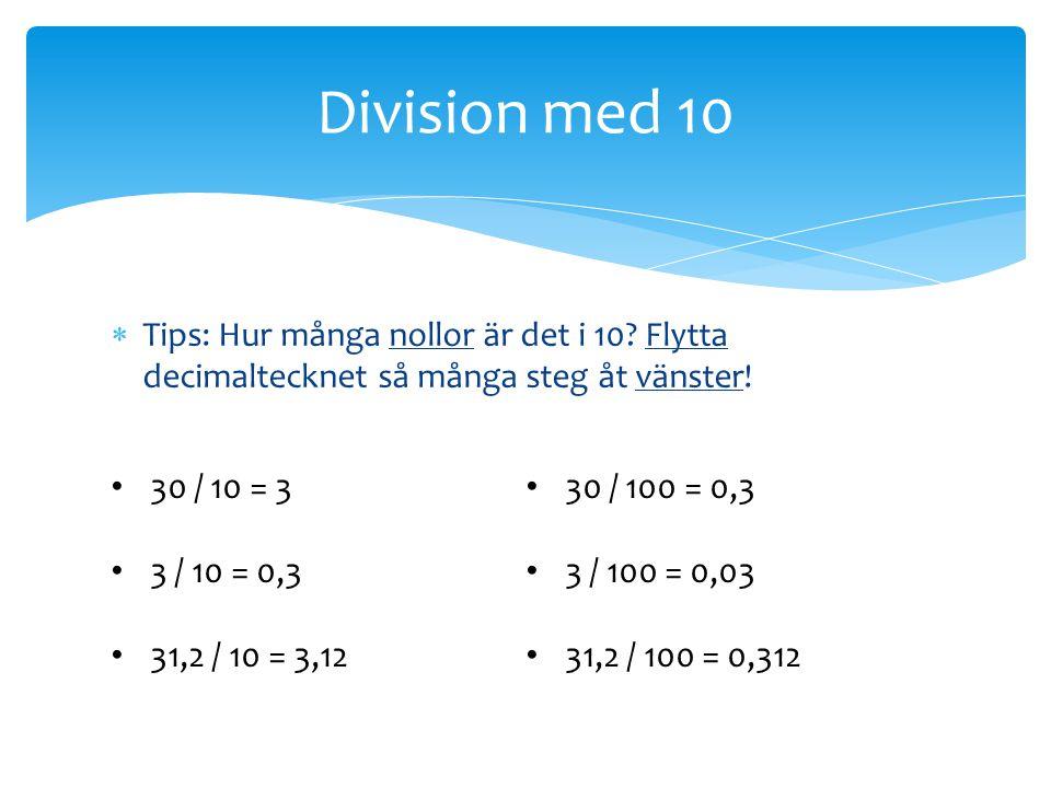  Tips: Hur många nollor är det i 10? Flytta decimaltecknet så många steg åt vänster! Division med 10 30 / 10 = 3 3 / 10 = 0,3 31,2 / 10 = 3,12 30 / 1