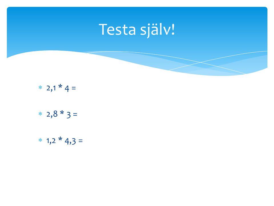  2,1 * 4 =  2,8 * 3 =  1,2 * 4,3 = Testa själv!
