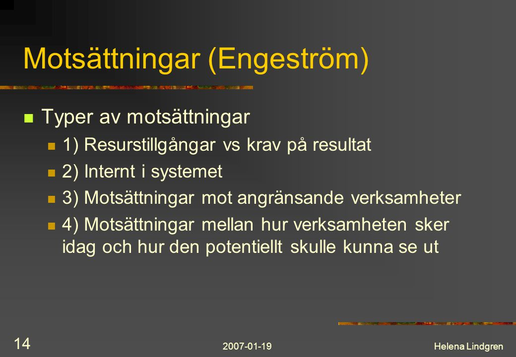 2007-01-19Helena Lindgren 14 Motsättningar (Engeström) Typer av motsättningar 1) Resurstillgångar vs krav på resultat 2) Internt i systemet 3) Motsättningar mot angränsande verksamheter 4) Motsättningar mellan hur verksamheten sker idag och hur den potentiellt skulle kunna se ut