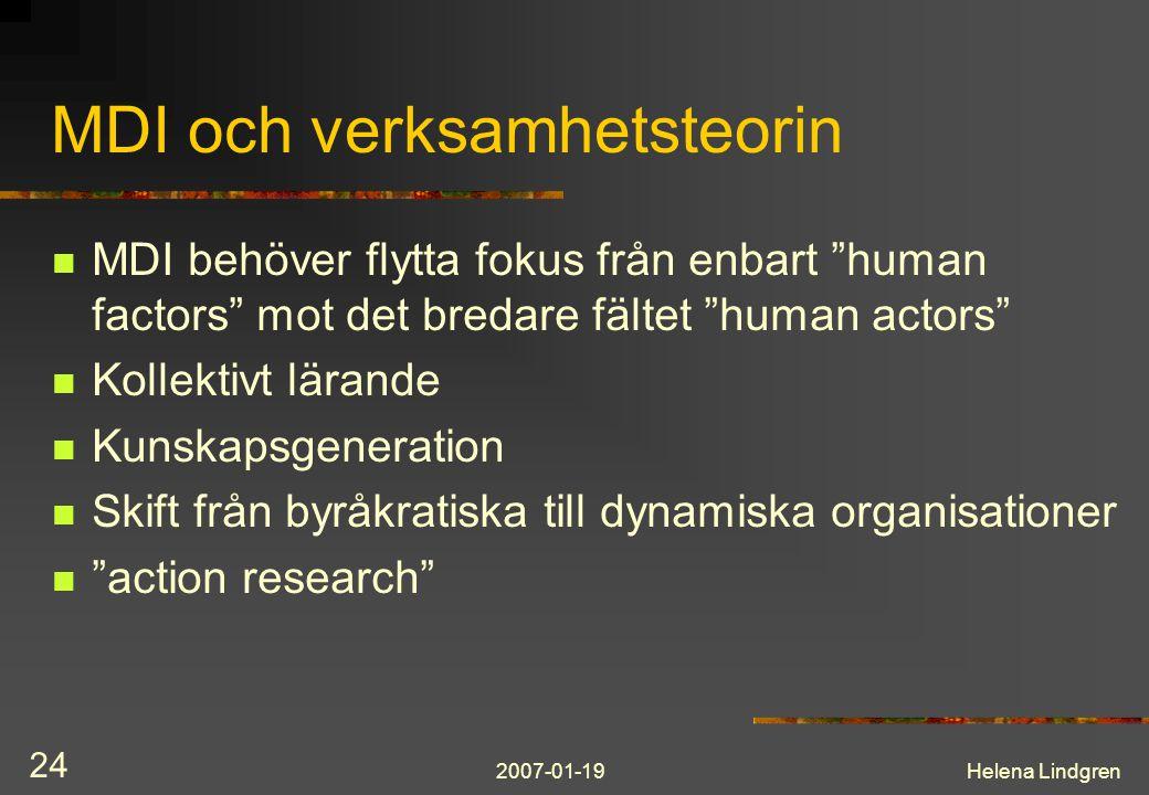 2007-01-19Helena Lindgren 24 MDI och verksamhetsteorin MDI behöver flytta fokus från enbart human factors mot det bredare fältet human actors Kollektivt lärande Kunskapsgeneration Skift från byråkratiska till dynamiska organisationer action research