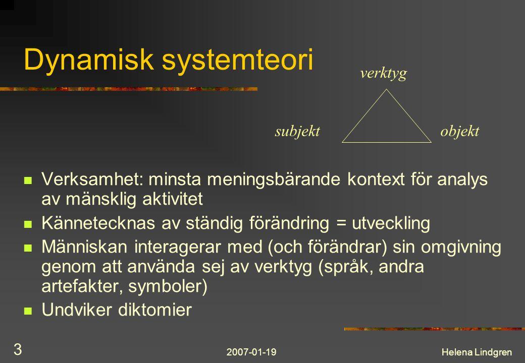 2007-01-19Helena Lindgren 3 Dynamisk systemteori Verksamhet: minsta meningsbärande kontext för analys av mänsklig aktivitet Kännetecknas av ständig förändring = utveckling Människan interagerar med (och förändrar) sin omgivning genom att använda sej av verktyg (språk, andra artefakter, symboler) Undviker diktomier subjekt verktyg objekt