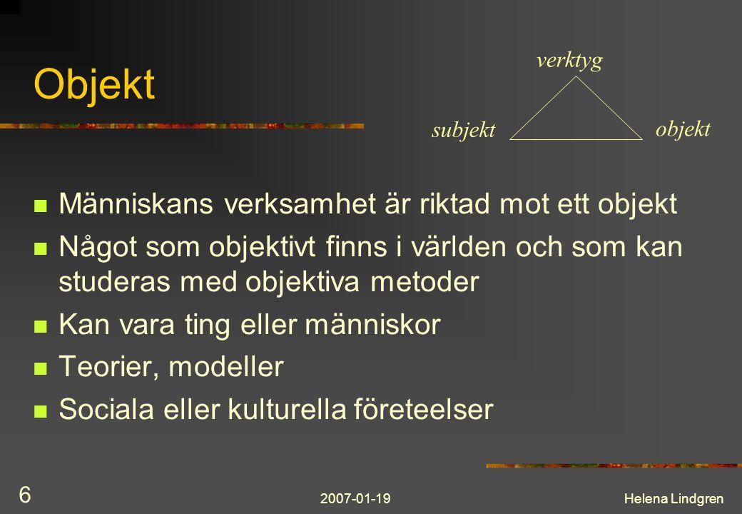 2007-01-19Helena Lindgren 6 Objekt Människans verksamhet är riktad mot ett objekt Något som objektivt finns i världen och som kan studeras med objektiva metoder Kan vara ting eller människor Teorier, modeller Sociala eller kulturella företeelser subjekt verktyg objekt