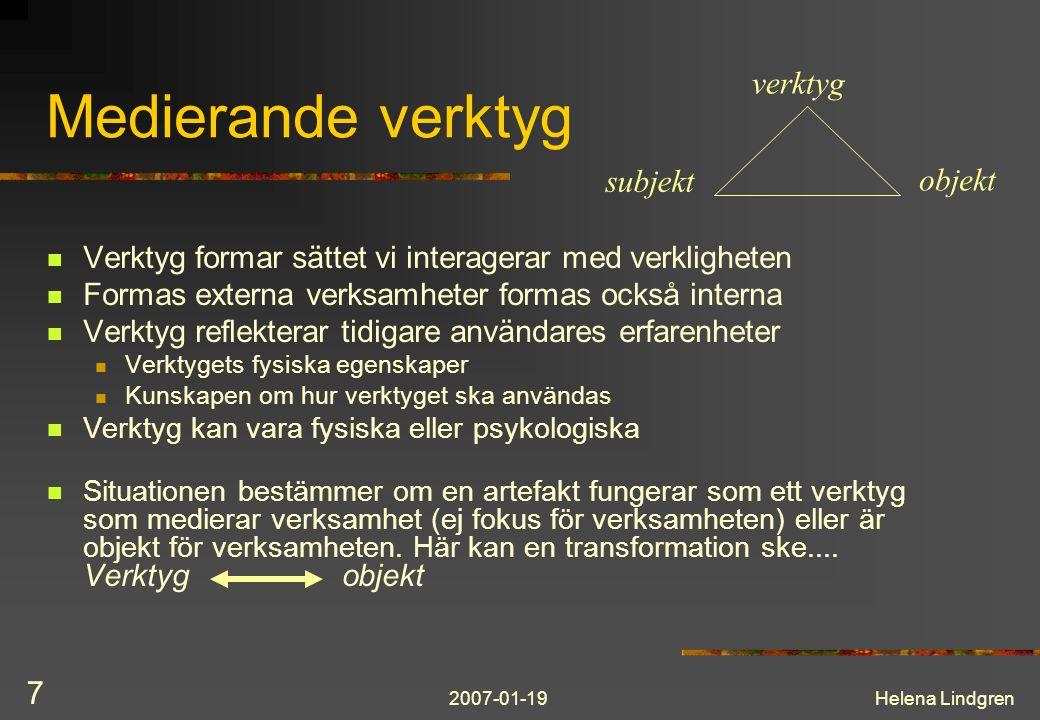 2007-01-19Helena Lindgren 7 Medierande verktyg Verktyg formar sättet vi interagerar med verkligheten Formas externa verksamheter formas också interna Verktyg reflekterar tidigare användares erfarenheter Verktygets fysiska egenskaper Kunskapen om hur verktyget ska användas Verktyg kan vara fysiska eller psykologiska Situationen bestämmer om en artefakt fungerar som ett verktyg som medierar verksamhet (ej fokus för verksamheten) eller är objekt för verksamheten.