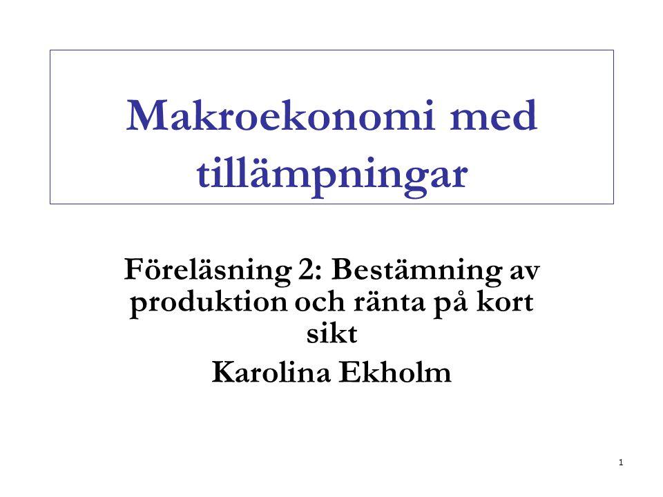 1 Makroekonomi med tillämpningar Föreläsning 2: Bestämning av produktion och ränta på kort sikt Karolina Ekholm