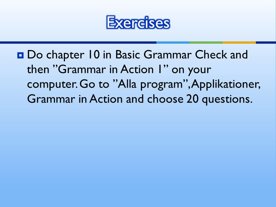  Do chapter 10 in Basic Grammar Check and then Grammar in Action 1 on your computer.