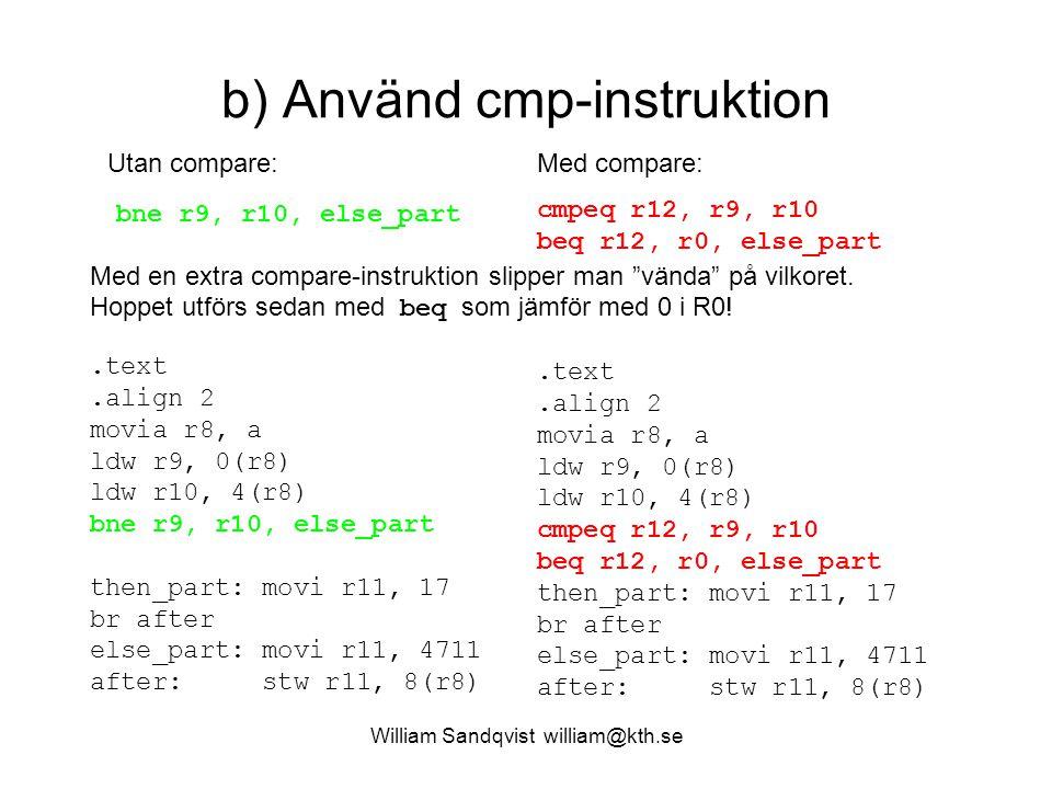 William Sandqvist william@kth.se b) Använd cmp-instruktion.text.align 2 movia r8, a ldw r9, 0(r8) ldw r10, 4(r8) bne r9, r10, else_part then_part: mov